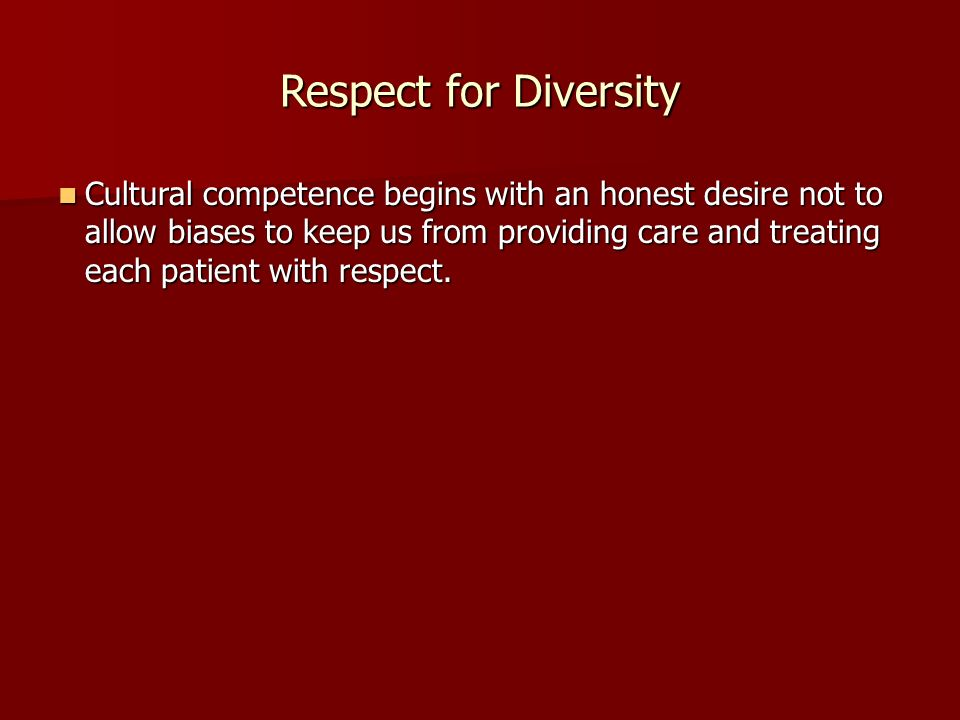 Respect for Diversity Cultural competence begins with an honest desire not to allow biases to keep us from providing care and treating each patient with respect.