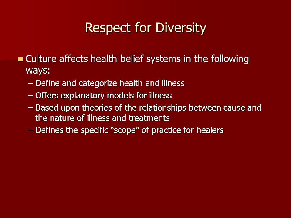 Respect for Diversity Culture affects health belief systems in the following ways: Culture affects health belief systems in the following ways: –Define and categorize health and illness –Offers explanatory models for illness –Based upon theories of the relationships between cause and the nature of illness and treatments –Defines the specific scope of practice for healers