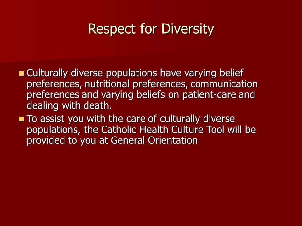 Respect for Diversity Culturally diverse populations have varying belief preferences, nutritional preferences, communication preferences and varying beliefs on patient-care and dealing with death.