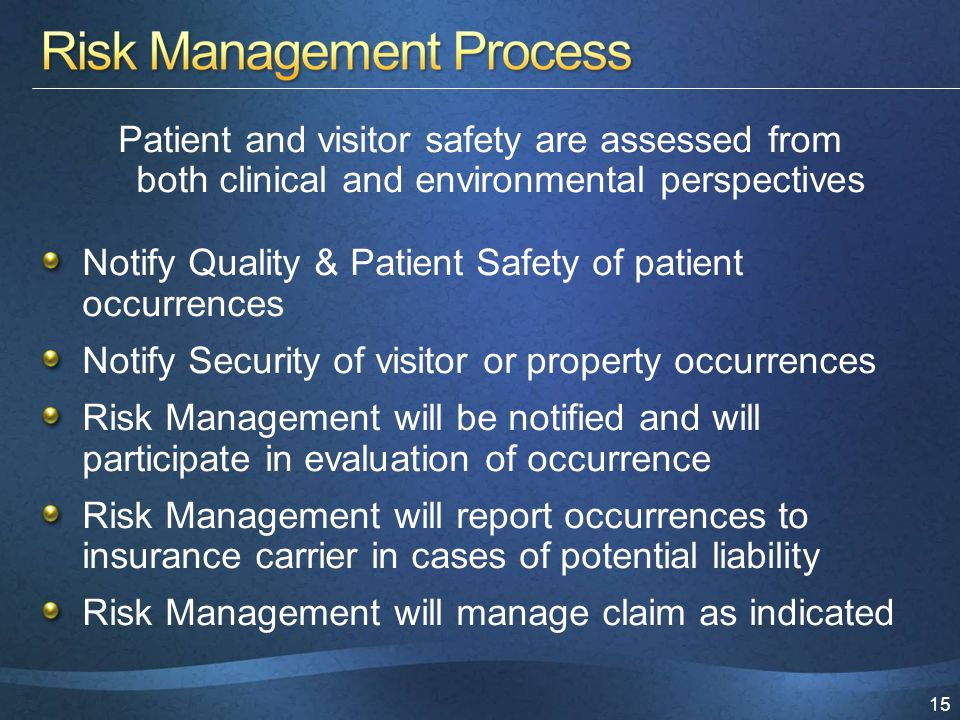 15 Patient and visitor safety are assessed from both clinical and environmental perspectives Notify Quality & Patient Safety of patient occurrences Notify Security of visitor or property occurrences Risk Management will be notified and will participate in evaluation of occurrence Risk Management will report occurrences to insurance carrier in cases of potential liability Risk Management will manage claim as indicated