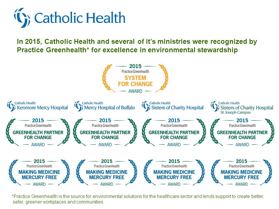 In 2015, Catholic Health and several of it's ministries were recognized by Practice Greenhealth* for excellence in environmental stewardship *Practice Greenhealth is the source for environmental solutions for the healthcare sector and lends support to create better, safer, greener workplaces and communities.