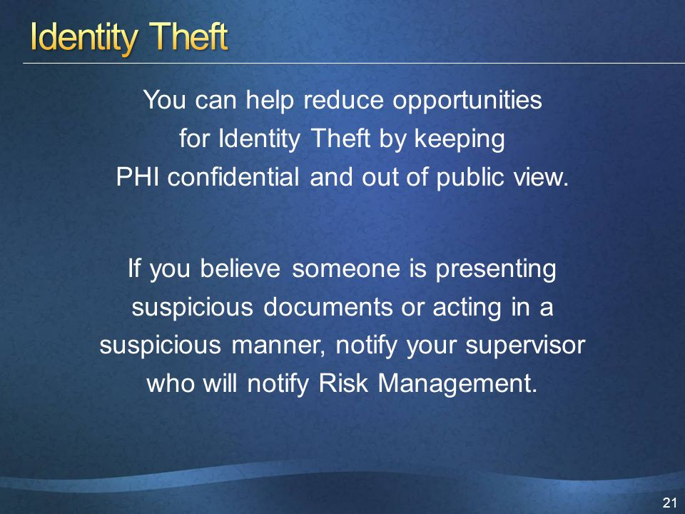 21 You can help reduce opportunities for Identity Theft by keeping PHI confidential and out of public view.
