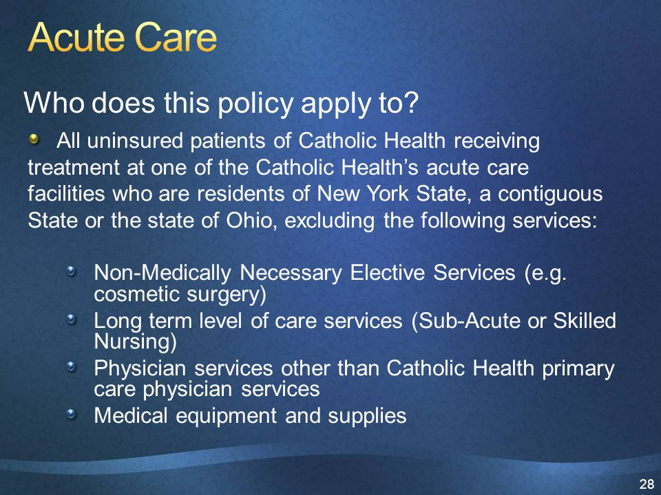 28 All uninsured patients of Catholic Health receiving treatment at one of the Catholic Health's acute care facilities who are residents of New York State, a contiguous State or the state of Ohio, excluding the following services: Non-Medically Necessary Elective Services (e.g.