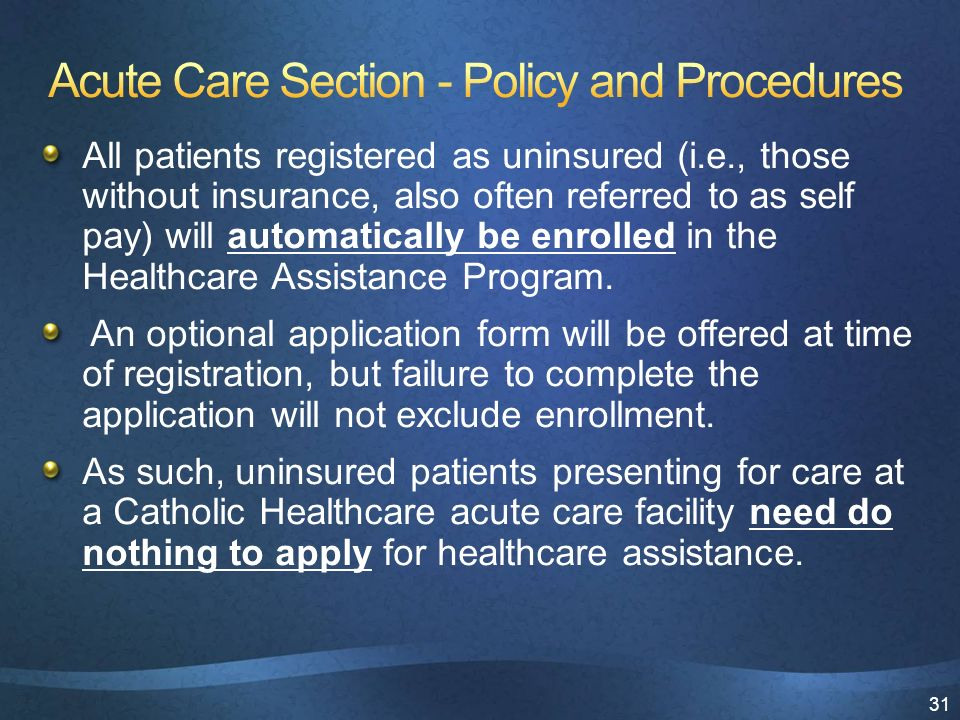 31 All patients registered as uninsured (i.e., those without insurance, also often referred to as self pay) will automatically be enrolled in the Healthcare Assistance Program.