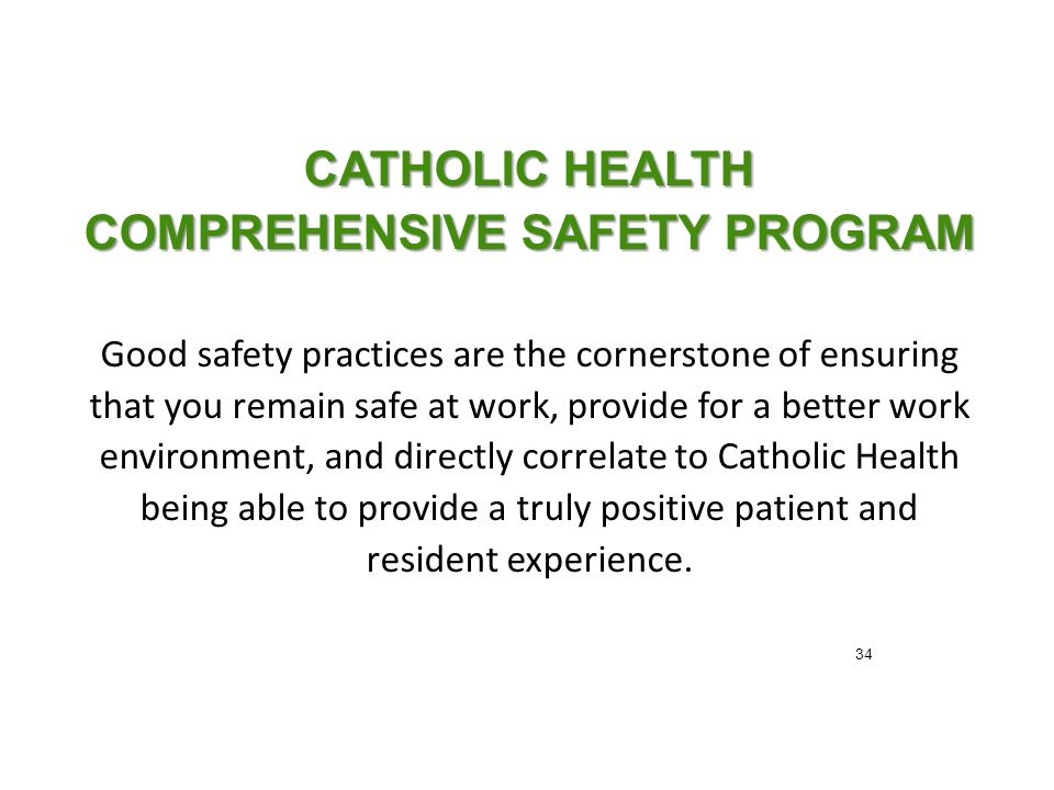 CATHOLIC HEALTH COMPREHENSIVE SAFETY PROGRAM Good safety practices are the cornerstone of ensuring that you remain safe at work, provide for a better work environment, and directly correlate to Catholic Health being able to provide a truly positive patient and resident experience.