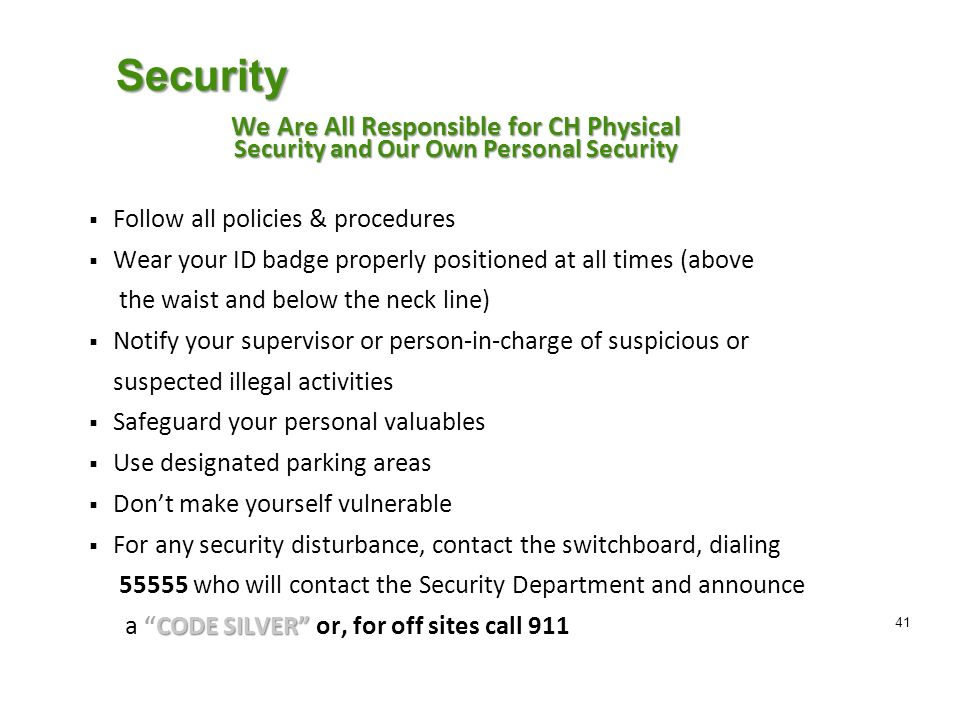 Security We Are All Responsible for CH Physical Security and Our Own Personal Security  Follow all policies & procedures  Wear your ID badge properly positioned at all times (above the waist and below the neck line)  Notify your supervisor or person-in-charge of suspicious or suspected illegal activities  Safeguard your personal valuables  Use designated parking areas  Don't make yourself vulnerable  For any security disturbance, contact the switchboard, dialing who will contact the Security Department and announce CODE SILVER a CODE SILVER or, for off sites call