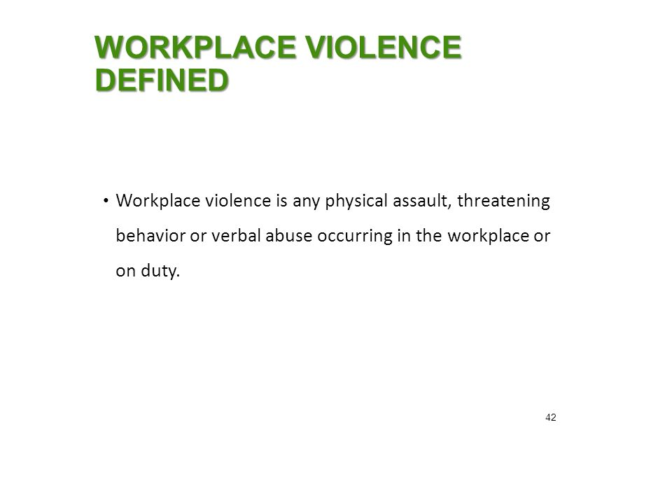 WORKPLACE VIOLENCE DEFINED Workplace violence is any physical assault, threatening behavior or verbal abuse occurring in the workplace or on duty.