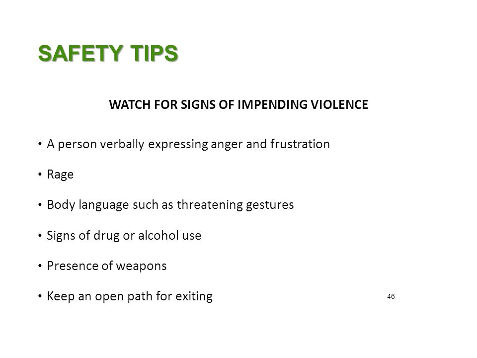 SAFETY TIPS WATCH FOR SIGNS OF IMPENDING VIOLENCE A person verbally expressing anger and frustration Rage Body language such as threatening gestures Signs of drug or alcohol use Presence of weapons Keep an open path for exiting 46