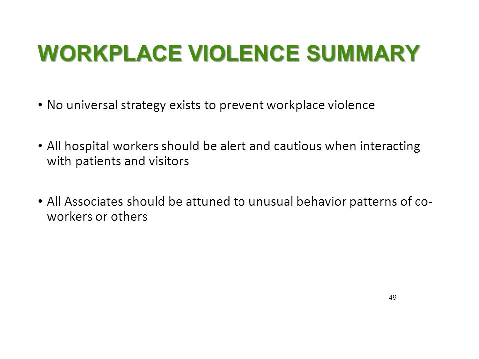 WORKPLACE VIOLENCE SUMMARY No universal strategy exists to prevent workplace violence All hospital workers should be alert and cautious when interacting with patients and visitors All Associates should be attuned to unusual behavior patterns of co- workers or others 49