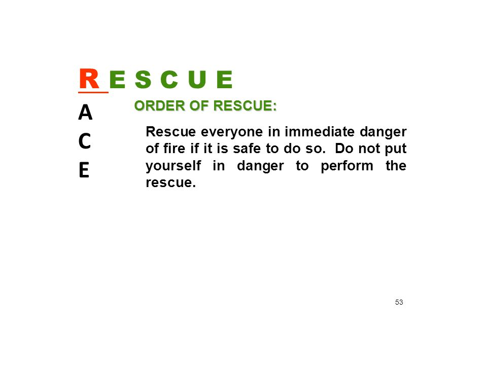 R E S C U E A C E ORDER OF RESCUE: Rescue everyone in immediate danger of fire if it is safe to do so.