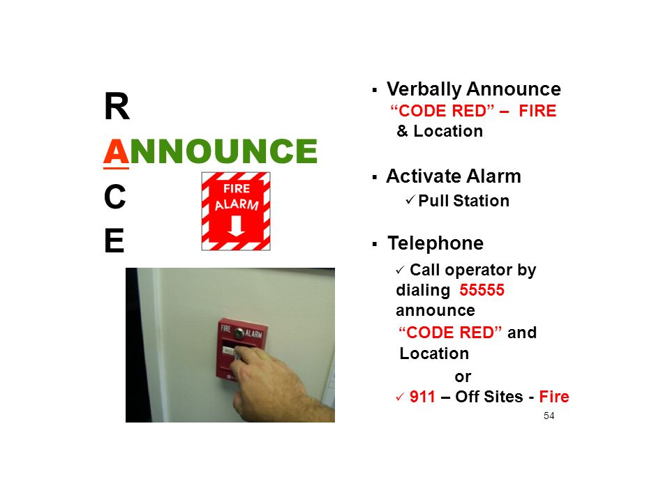  Verbally Announce CODE RED – FIRE & Location  Activate Alarm Pull Station  Telephone Call operator by dialing announce CODE RED and Location or 911 – Off Sites - Fire R ANNOUNCE C E 54