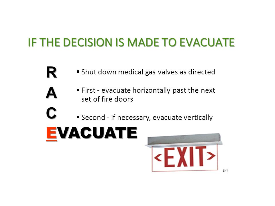  Shut down medical gas valves as directed  First - evacuate horizontally past the next set of fire doors  Second - if necessary, evacuate vertically RAC EVACUATE 56