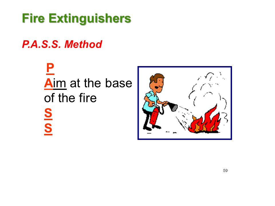 Fire Extinguishers Fire Extinguishers P.A.S.S. Method P Aim at the base of the fire S 59