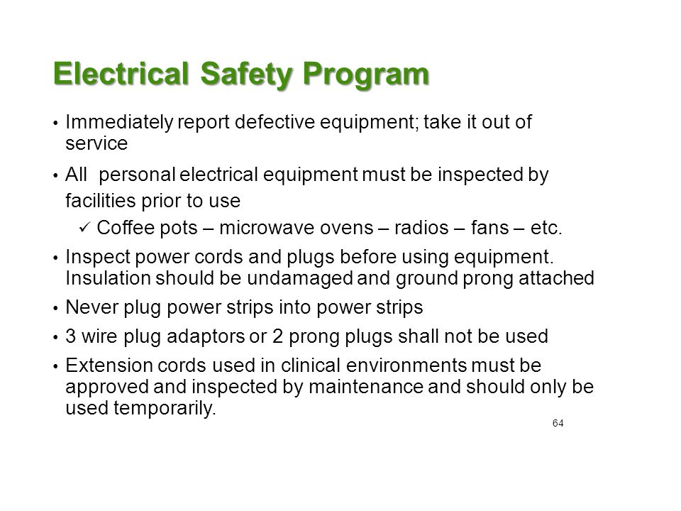 Electrical Safety Program Immediately report defective equipment; take it out of service All personal electrical equipment must be inspected by facilities prior to use Coffee pots – microwave ovens – radios – fans – etc.