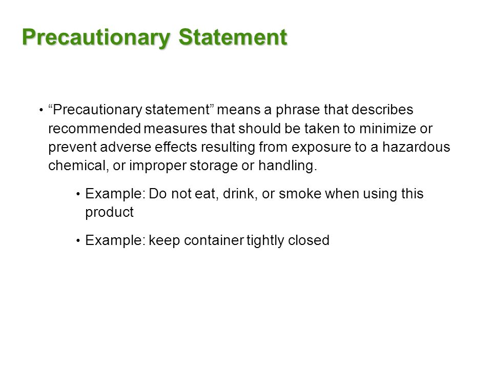 Precautionary Statement Precautionary statement means a phrase that describes recommended measures that should be taken to minimize or prevent adverse effects resulting from exposure to a hazardous chemical, or improper storage or handling.