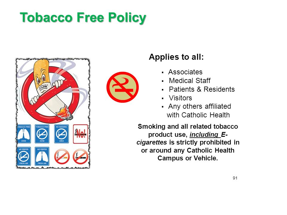 Tobacco Free Policy Applies to all:  Associates  Medical Staff  Patients & Residents  Visitors  Any others affiliated with Catholic Health Smoking and all related tobacco product use, including E- cigarettes is strictly prohibited in or around any Catholic Health Campus or Vehicle.