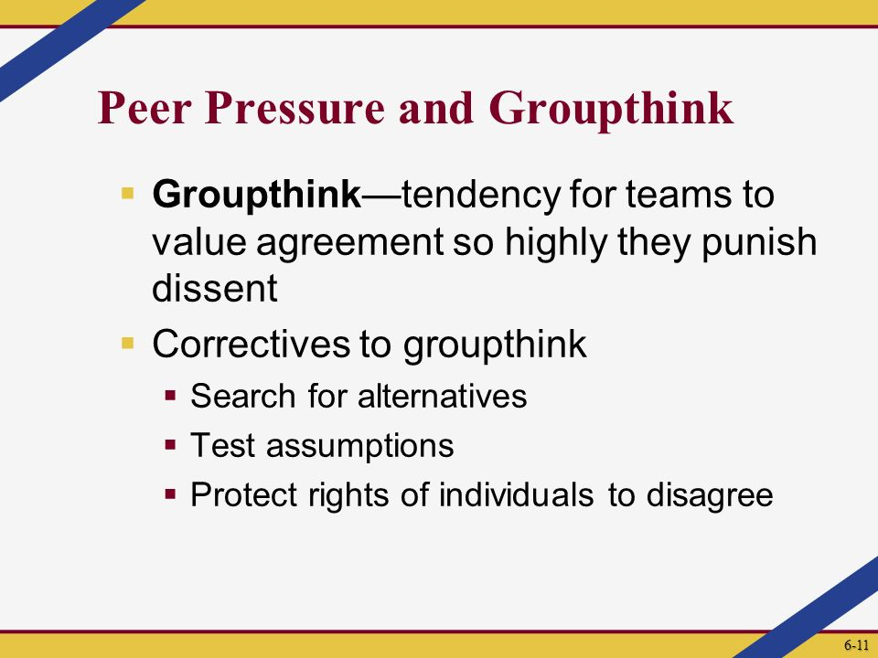Peer Pressure and Groupthink  Groupthink—tendency for teams to value agreement so highly they punish dissent  Correctives to groupthink  Search for