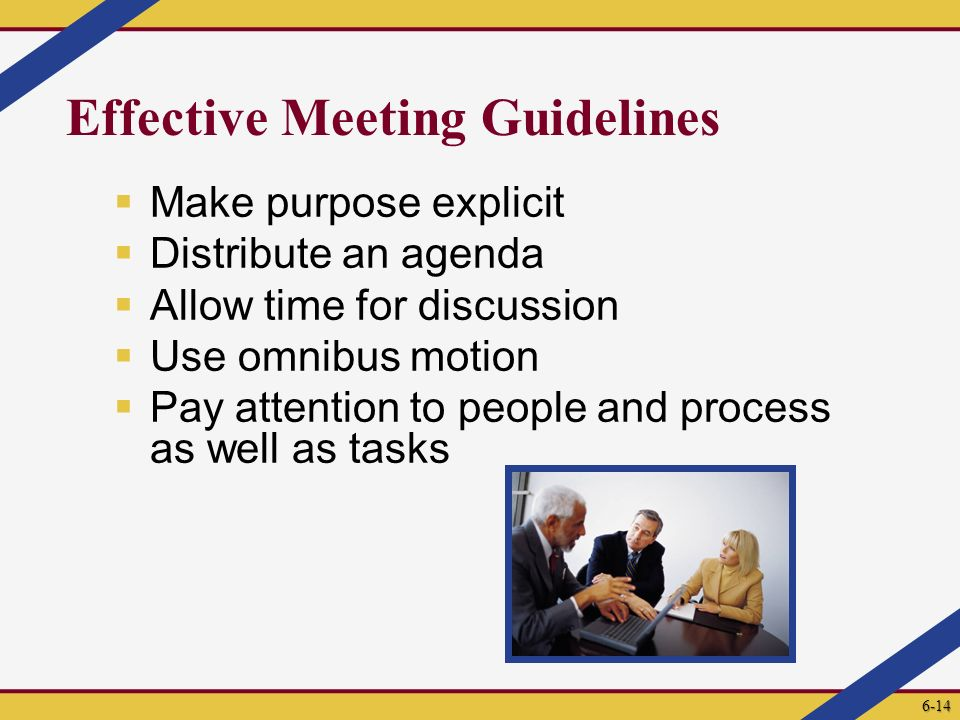 Effective Meeting Guidelines  Make purpose explicit  Distribute an agenda  Allow time for discussion  Use omnibus motion  Pay attention to people