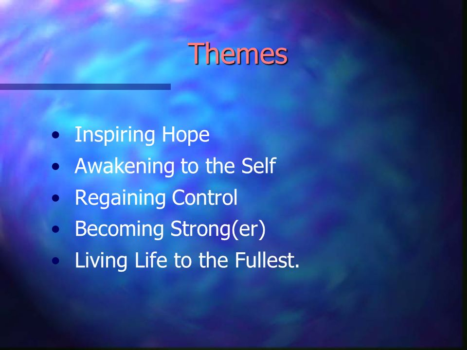 Themes Inspiring Hope Awakening to the Self Regaining Control Becoming Strong(er) Living Life to the Fullest.