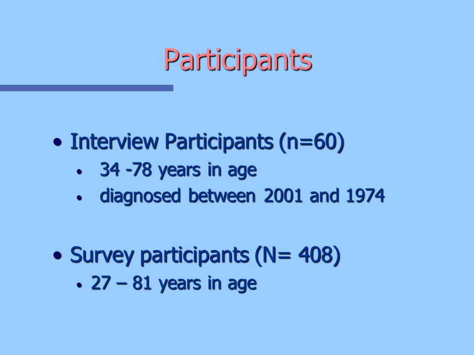 Participants Interview Participants (n=60)Interview Participants (n=60) 34 -78 years in age 34 -78 years in age diagnosed between 2001 and 1974 diagnosed between 2001 and 1974 Survey participants (N= 408)Survey participants (N= 408) 27 – 81 years in age 27 – 81 years in age