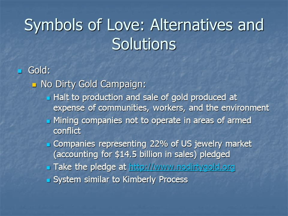 Symbols of Love: Alternatives and Solutions Gold: Gold: No Dirty Gold Campaign: No Dirty Gold Campaign: Halt to production and sale of gold produced at expense of communities, workers, and the environment Halt to production and sale of gold produced at expense of communities, workers, and the environment Mining companies not to operate in areas of armed conflict Mining companies not to operate in areas of armed conflict Companies representing 22% of US jewelry market (accounting for $14.5 billion in sales) pledged Companies representing 22% of US jewelry market (accounting for $14.5 billion in sales) pledged Take the pledge at http://www.nodirtygold.org Take the pledge at http://www.nodirtygold.orghttp://www.nodirtygold.org System similar to Kimberly Process System similar to Kimberly Process