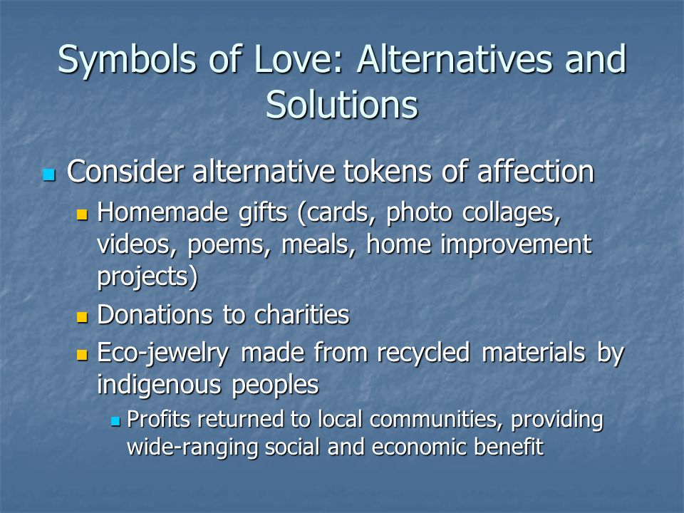 Symbols of Love: Alternatives and Solutions Consider alternative tokens of affection Consider alternative tokens of affection Homemade gifts (cards, photo collages, videos, poems, meals, home improvement projects) Homemade gifts (cards, photo collages, videos, poems, meals, home improvement projects) Donations to charities Donations to charities Eco-jewelry made from recycled materials by indigenous peoples Eco-jewelry made from recycled materials by indigenous peoples Profits returned to local communities, providing wide-ranging social and economic benefit Profits returned to local communities, providing wide-ranging social and economic benefit