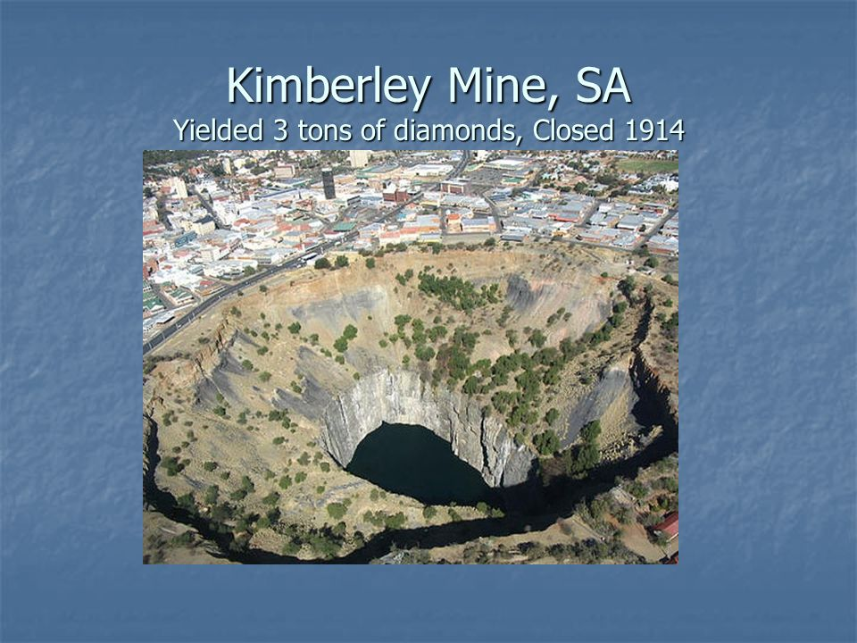 Kimberley Mine, SA Yielded 3 tons of diamonds, Closed 1914