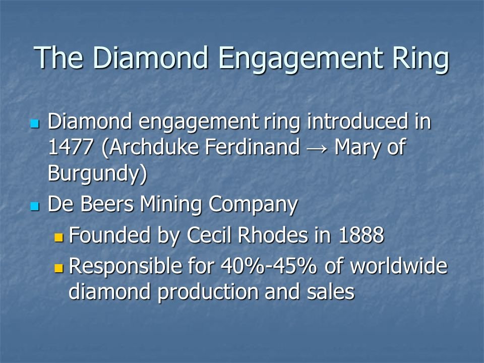 The Diamond Engagement Ring Diamond engagement ring introduced in 1477 (Archduke Ferdinand → Mary of Burgundy) Diamond engagement ring introduced in 1477 (Archduke Ferdinand → Mary of Burgundy) De Beers Mining Company De Beers Mining Company Founded by Cecil Rhodes in 1888 Founded by Cecil Rhodes in 1888 Responsible for 40%-45% of worldwide diamond production and sales Responsible for 40%-45% of worldwide diamond production and sales