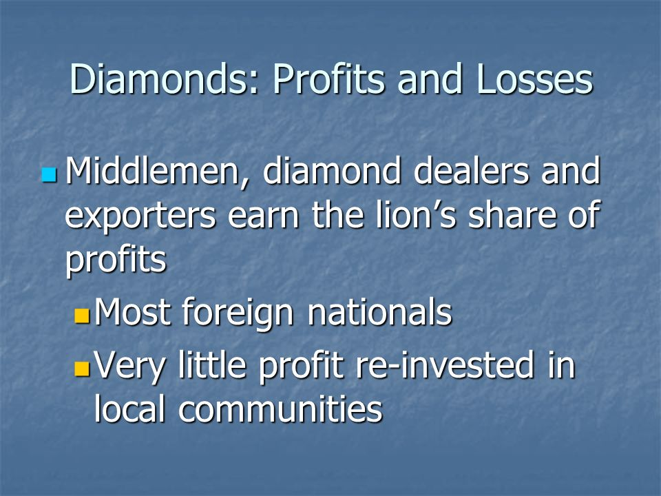 Diamonds: Profits and Losses Middlemen, diamond dealers and exporters earn the lion's share of profits Middlemen, diamond dealers and exporters earn the lion's share of profits Most foreign nationals Most foreign nationals Very little profit re-invested in local communities Very little profit re-invested in local communities