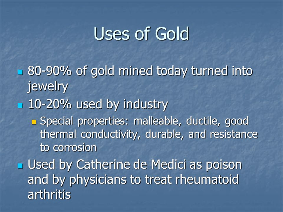 Uses of Gold 80-90% of gold mined today turned into jewelry 80-90% of gold mined today turned into jewelry 10-20% used by industry 10-20% used by industry Special properties: malleable, ductile, good thermal conductivity, durable, and resistance to corrosion Special properties: malleable, ductile, good thermal conductivity, durable, and resistance to corrosion Used by Catherine de Medici as poison and by physicians to treat rheumatoid arthritis Used by Catherine de Medici as poison and by physicians to treat rheumatoid arthritis