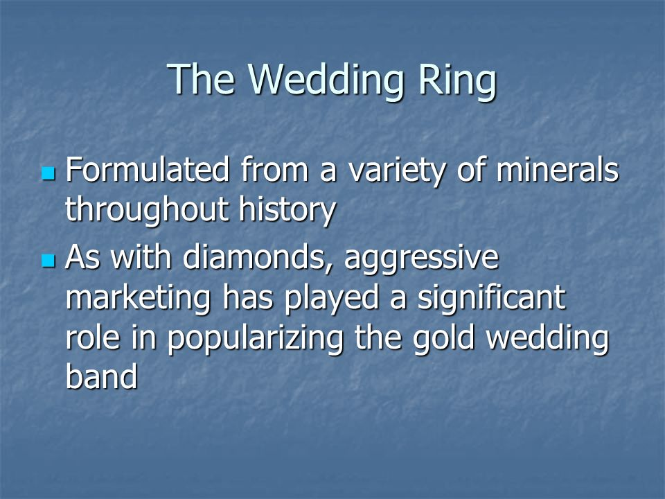 The Wedding Ring Formulated from a variety of minerals throughout history Formulated from a variety of minerals throughout history As with diamonds, aggressive marketing has played a significant role in popularizing the gold wedding band As with diamonds, aggressive marketing has played a significant role in popularizing the gold wedding band