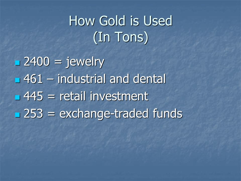 How Gold is Used (In Tons) 2400 = jewelry 2400 = jewelry 461 – industrial and dental 461 – industrial and dental 445 = retail investment 445 = retail investment 253 = exchange-traded funds 253 = exchange-traded funds
