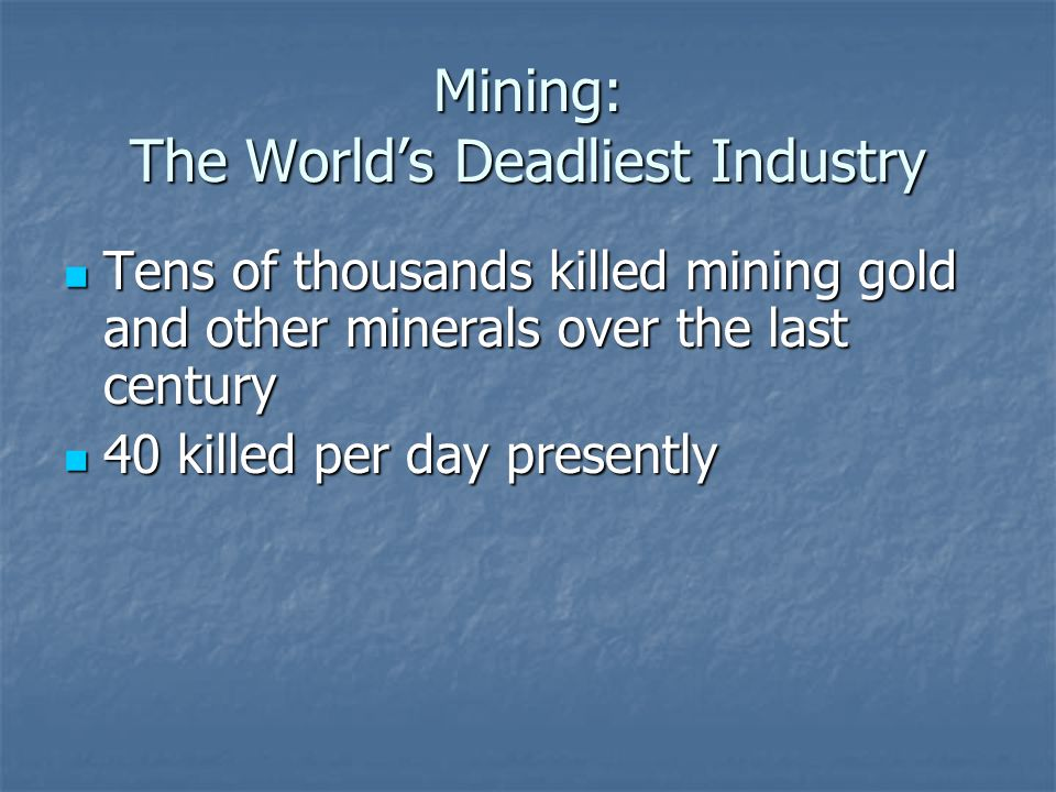 Mining: The World's Deadliest Industry Tens of thousands killed mining gold and other minerals over the last century Tens of thousands killed mining gold and other minerals over the last century 40 killed per day presently 40 killed per day presently