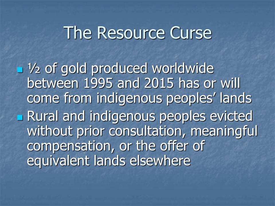 The Resource Curse ½ of gold produced worldwide between 1995 and 2015 has or will come from indigenous peoples' lands ½ of gold produced worldwide between 1995 and 2015 has or will come from indigenous peoples' lands Rural and indigenous peoples evicted without prior consultation, meaningful compensation, or the offer of equivalent lands elsewhere Rural and indigenous peoples evicted without prior consultation, meaningful compensation, or the offer of equivalent lands elsewhere