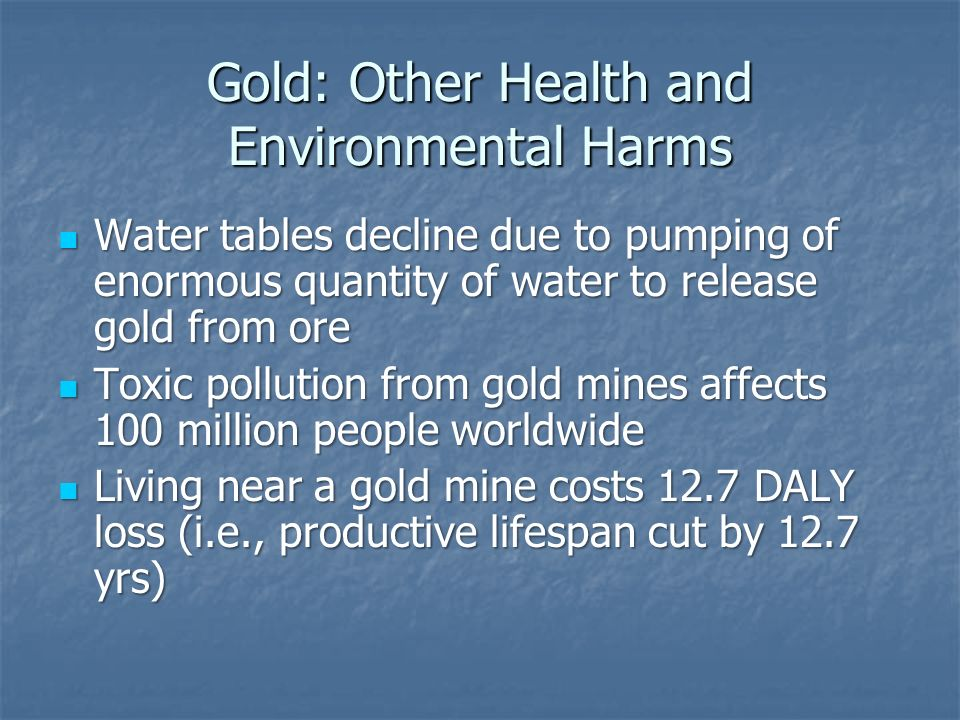 Gold: Other Health and Environmental Harms Water tables decline due to pumping of enormous quantity of water to release gold from ore Water tables decline due to pumping of enormous quantity of water to release gold from ore Toxic pollution from gold mines affects 100 million people worldwide Toxic pollution from gold mines affects 100 million people worldwide Living near a gold mine costs 12.7 DALY loss (i.e., productive lifespan cut by 12.7 yrs) Living near a gold mine costs 12.7 DALY loss (i.e., productive lifespan cut by 12.7 yrs)