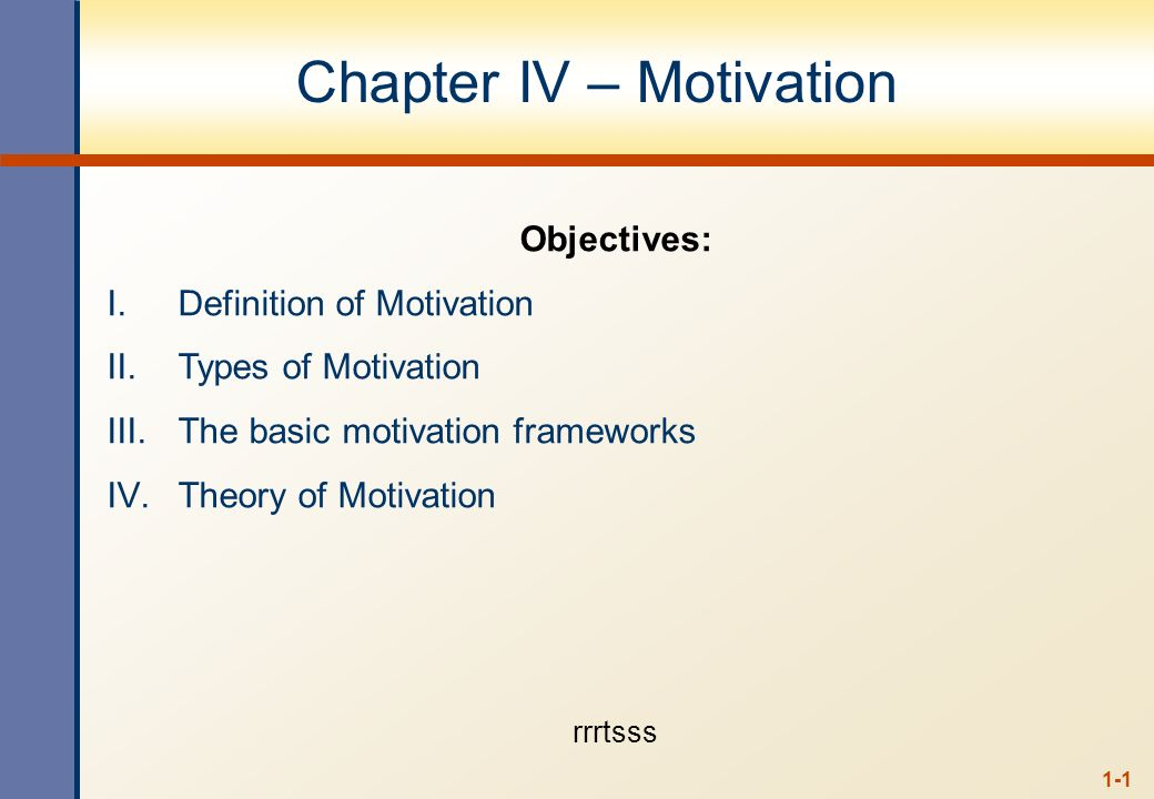 1-1 Chapter IV – Motivation Objectives: I.Definition of Motivation II.Types of Motivation III.The basic motivation frameworks IV.Theory of Motivation