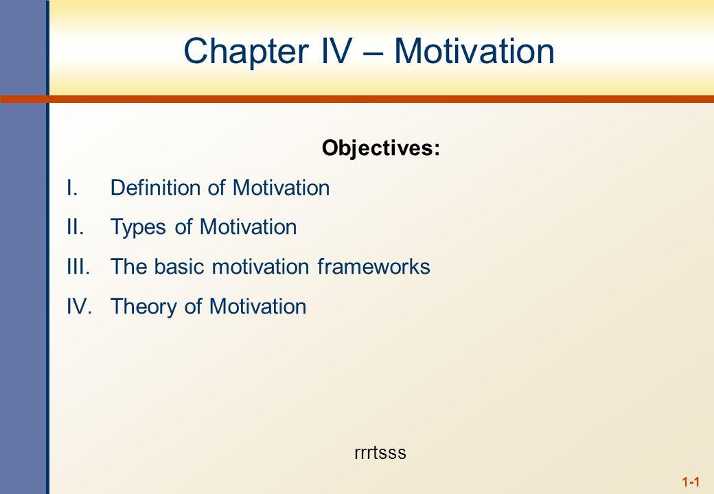 1-1 Chapter IV – Motivation Objectives: I.Definition of Motivation II.Types of Motivation III.The basic motivation frameworks IV.Theory of Motivation rrrtsss