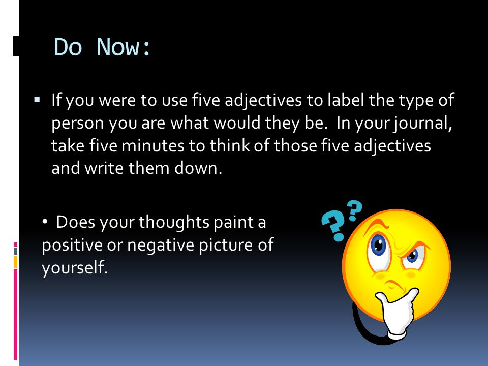 Do Now:  If you were to use five adjectives to label the type of person you are what would they be.