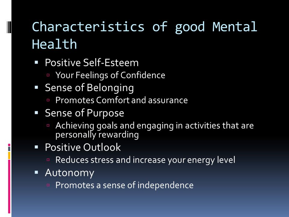 Characteristics of good Mental Health  Positive Self-Esteem  Your Feelings of Confidence  Sense of Belonging  Promotes Comfort and assurance  Sense of Purpose  Achieving goals and engaging in activities that are personally rewarding  Positive Outlook  Reduces stress and increase your energy level  Autonomy  Promotes a sense of independence