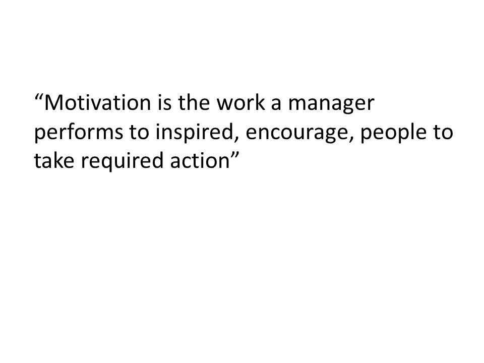 Motivation is the work a manager performs to inspired, encourage, people to take required action