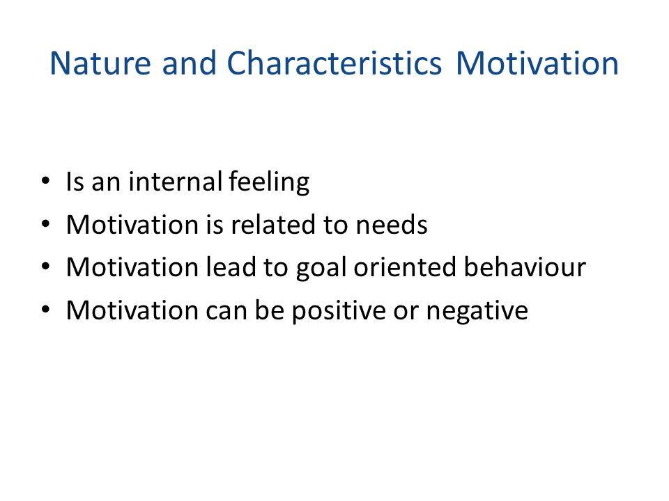 Nature and Characteristics Motivation Is an internal feeling Motivation is related to needs Motivation lead to goal oriented behaviour Motivation can be positive or negative