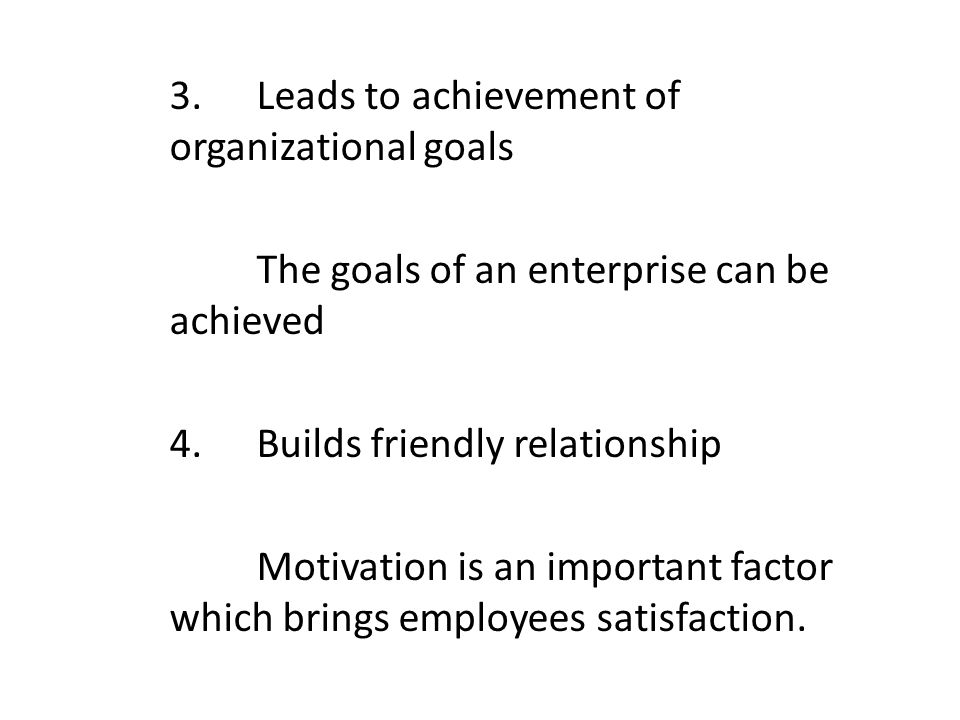 3.Leads to achievement of organizational goals The goals of an enterprise can be achieved 4.Builds friendly relationship Motivation is an important factor which brings employees satisfaction.