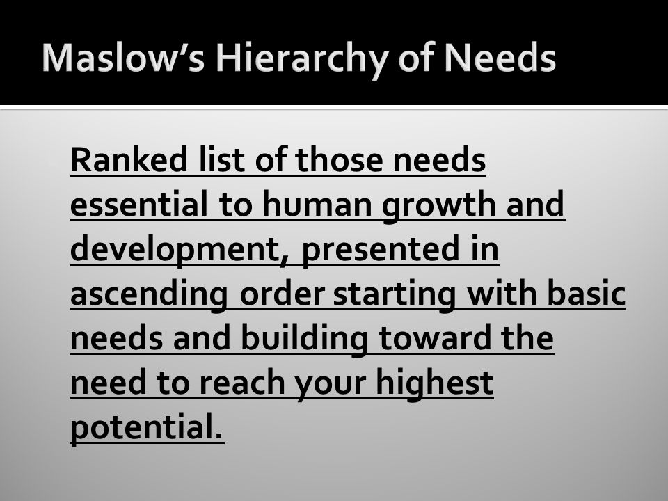  Ranked list of those needs essential to human growth and development, presented in ascending order starting with basic needs and building toward the need to reach your highest potential.