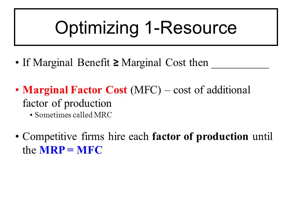 If Marginal Benefit ≥ Marginal Cost then __________ Marginal Factor Cost (MFC) – cost of additional factor of production Sometimes called MRC Competitive firms hire each factor of production until the MRP = MFC Optimizing 1-Resource
