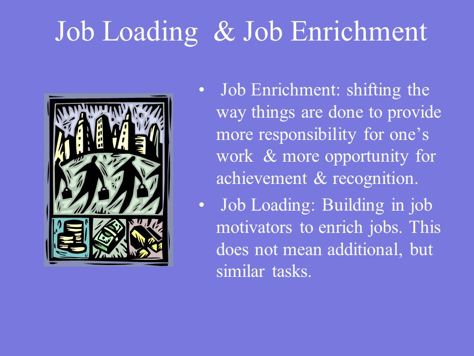 Job Loading & Job Enrichment Job Enrichment: shifting the way things are done to provide more responsibility for one's work & more opportunity for achievement & recognition.