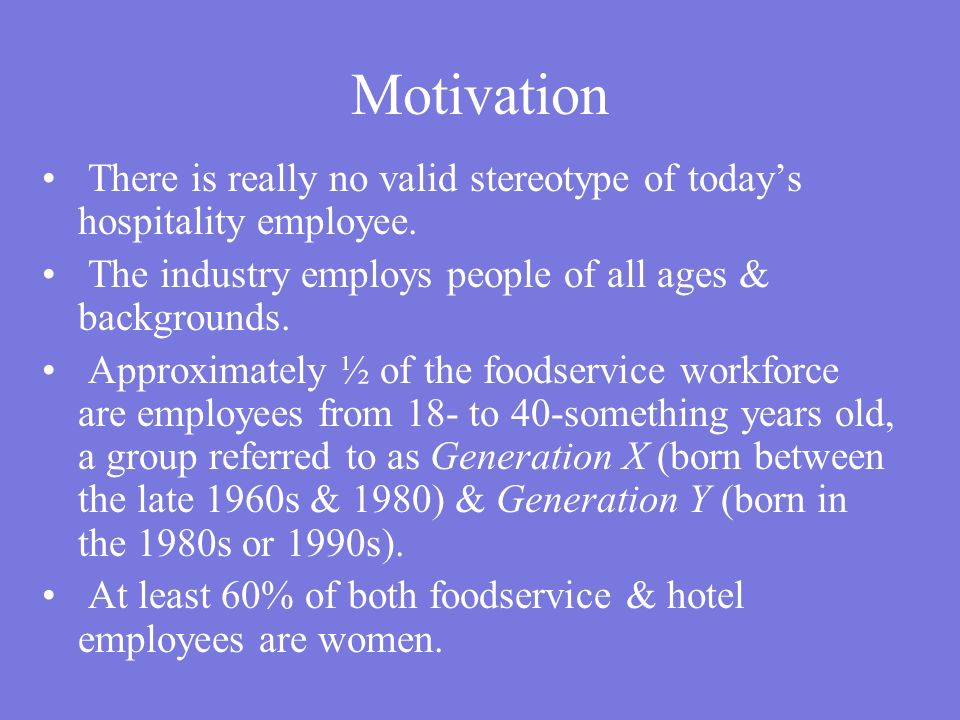 Motivation There is really no valid stereotype of today's hospitality employee. The industry employs people of all ages & backgrounds. Approximately ½