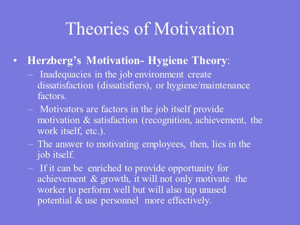 Herzberg's Motivation- Hygiene Theory: – Inadequacies in the job environment create dissatisfaction (dissatisfiers), or hygiene/maintenance factors.