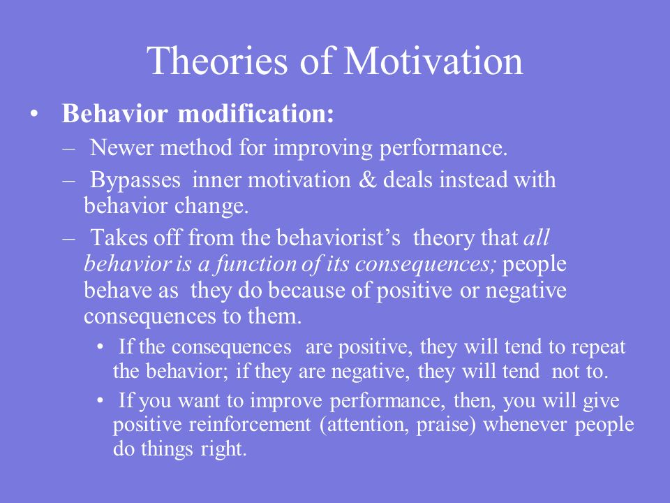 Theories of Motivation Behavior modification: – Newer method for improving performance.