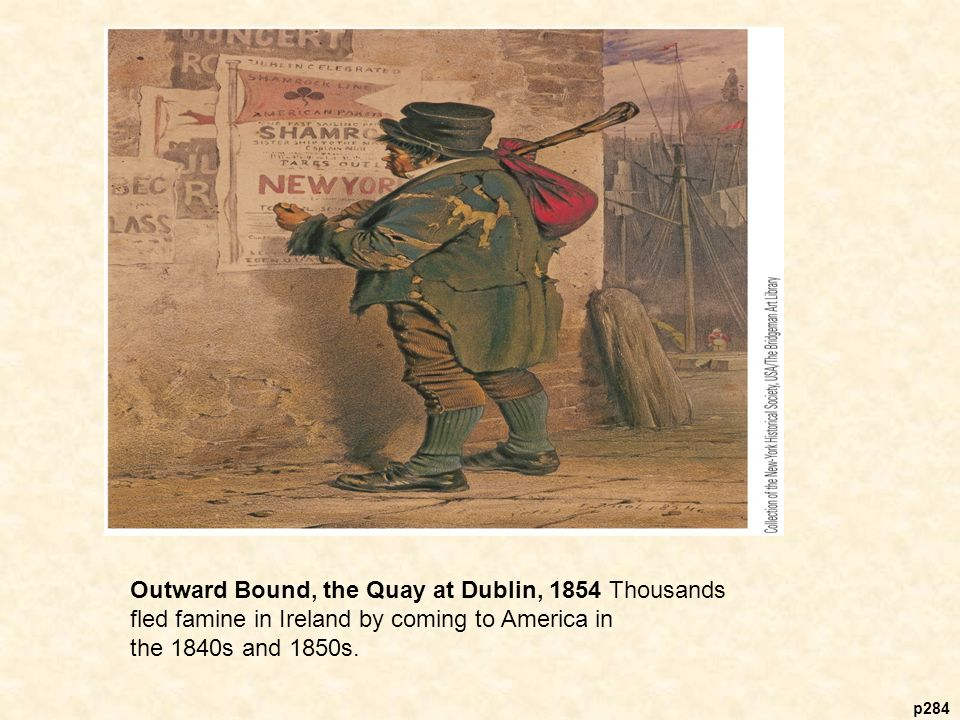p284 Outward Bound, the Quay at Dublin, 1854 Thousands fled famine in Ireland by coming to America in the 1840s and 1850s.