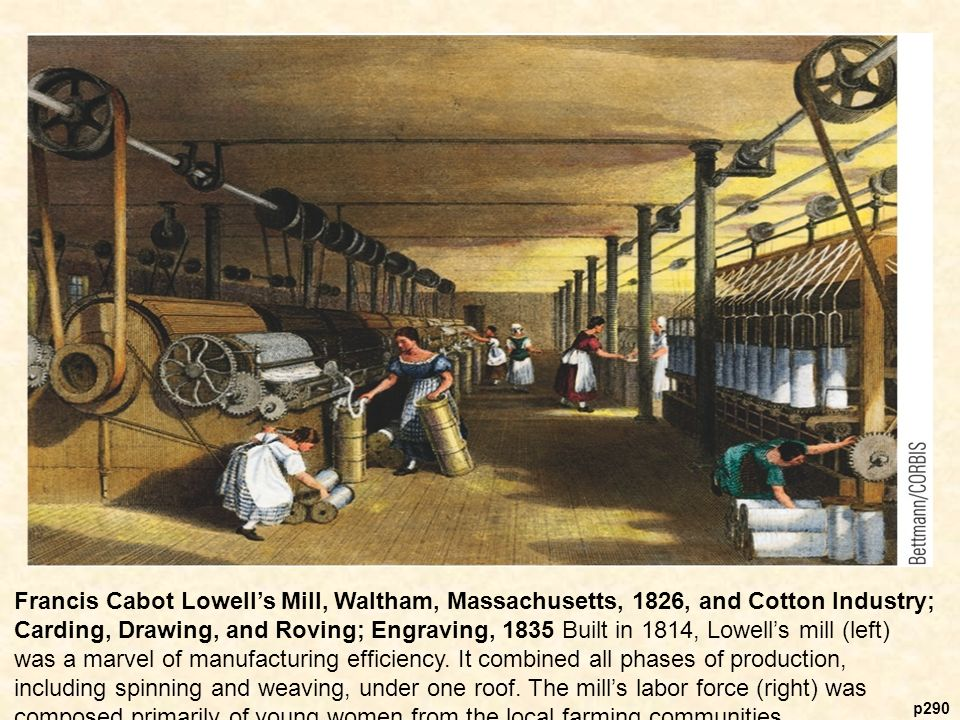 p290 Francis Cabot Lowell's Mill, Waltham, Massachusetts, 1826, and Cotton Industry; Carding, Drawing, and Roving; Engraving, 1835 Built in 1814, Lowell's mill (left) was a marvel of manufacturing efficiency.